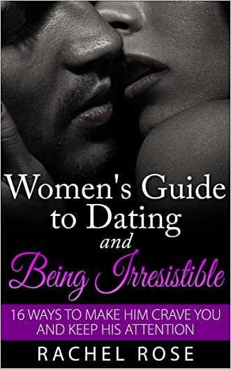 Dating: Women's Guide to Dating and Being Irresistible: 16 Ways to Make Him Crave You and Keep His Attention (Dating Tips, Dating Advice, How to Date Men, ... Series, Women's guide to seduction) written by Rachel Rose