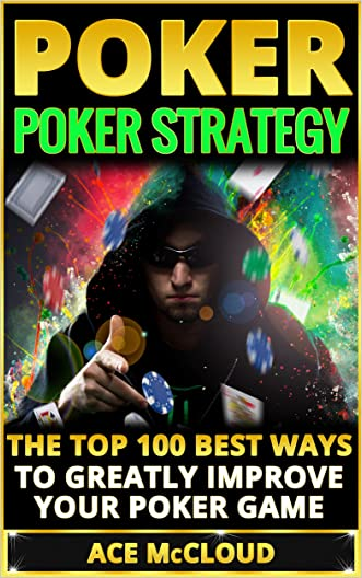 Poker: Poker Strategy: The Top 100 Best Ways To Greatly Improve Your Poker Game (Playing Better Poker Strategy Guide) (Poker & Texas Hold'em Winning Hands Systems Tips and Strategies)