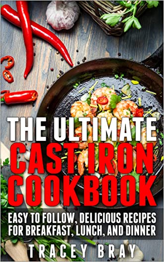 The Ultimate Cast Iron Cookbook: Easy to Follow, Delicious Recipes for Breakfast, Lunch, and Dinner