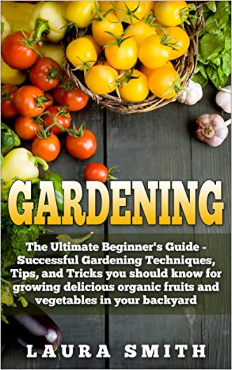 Gardening: The Ultimate Beginner's Guide: Successful Gardening Techniques, Tips, and Tricks you should know for growing delicious organic fruits and vegetables in your backyard written by Laura Smith