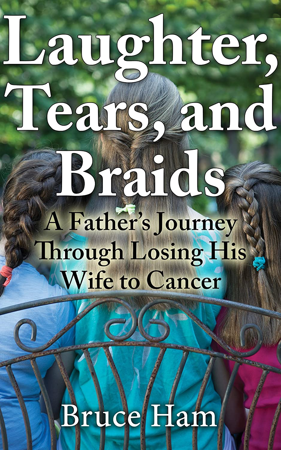 """Laughter, Tears, and Braids: A Father's Journey Through Losing His Wife to Cancer"" By Bruce Ham"
