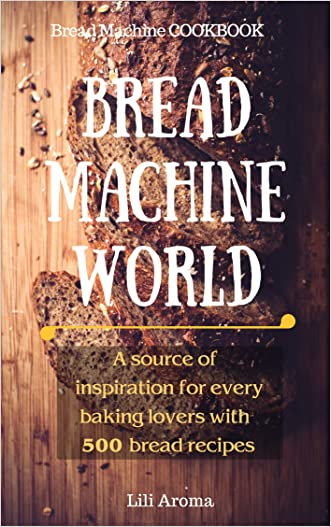 Bread Machine World: A Source Of Inspiration For Every Baking Lovers With 500 Bread Recipes