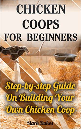 Chicken Coops For Beginners: Step-by-step Guide On Building Your Own Chicken Coop: (How To Build A Chicken Coop, How To Raise Chickens, Chicken Coop Plans, ... Chickens, Building a chicken coop)