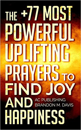 Bible: The +77 Most Powerful Uplifting Prayers to Find Joy And Happiness - Including Dozens of Inspirational Bible Verses Inside (Christian Prayer Series Book 5)