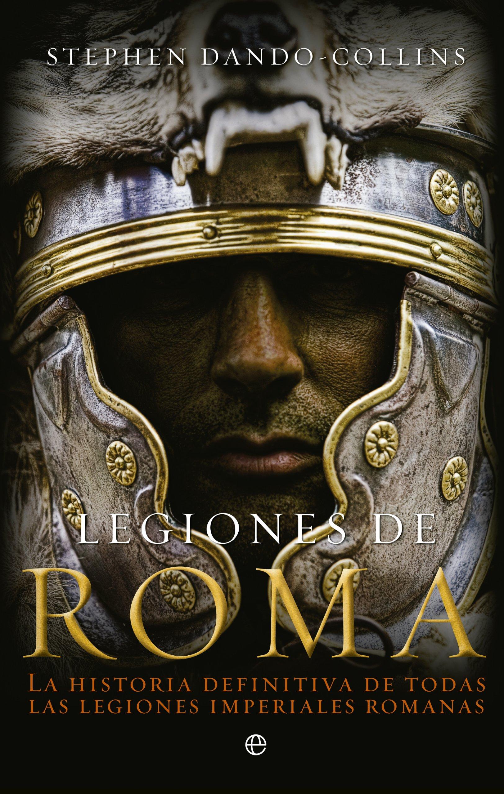 Legiones de Roma: La historia definitiva de todas las legiones imepriales romanas ISBN-13 9788499703305