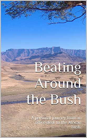 Beating Around the Bush: A personal journey from an office desk to the African bush.