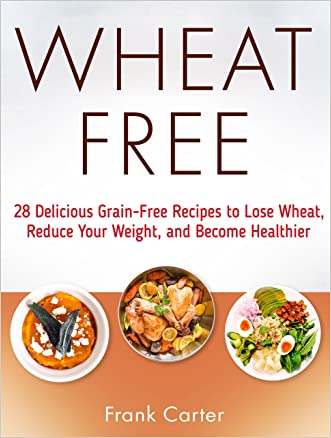 Wheat Free: 28 Delicious Grain-Free Recipes to Lose Wheat, Reduce Your Weight, and Become Healthier (wheat free, wheat free cookbook, wheat free diet)