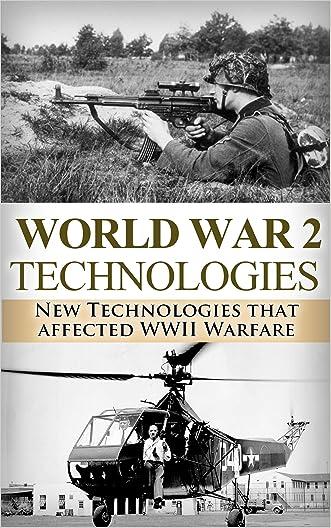 World War 2: New Technologies: Technologies That Affected WWII Warfare (World War 2, World War II, WW2, WWII, Technology, Weapons, Radar Book 1)