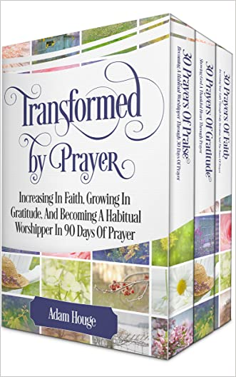 Prayers That Transform: Increasing In Faith, Growing In Gratitude, And Becoming A Habitual Worshipper (3 Prayer Books In 1) written by Adam Houge