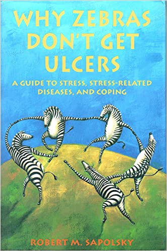 Why Zebras Don't Get Ulcers: A Guide to Stress, Stress-Related Diseases, and Coping written by Robert M. Sapolsky