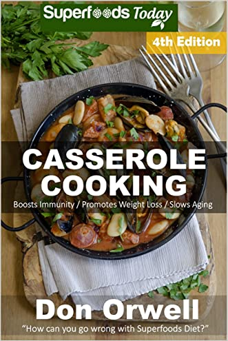 Casserole Cooking: Fourth Edition : Over 90 Quick & Easy Gluten Free Low Cholesterol Whole Foods Recipes full of Antioxidants & Phytochemicals (Natural Weight Loss Transformation Book 149)