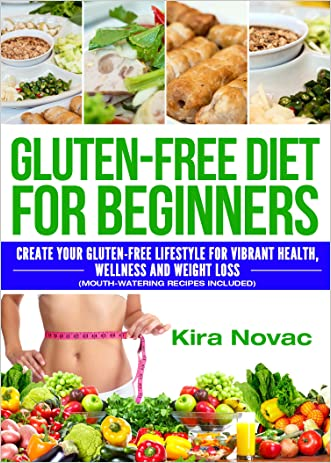 Gluten Free: Gluten Free Diet for Beginners: Create Your Gluten Free Lifestyle for Vibrant Health, Wellness and Weight Loss (Mouth-Watering Recipes Included) ... Gluten Free, Gluten Free Diet Book 1) written by Kira Novac