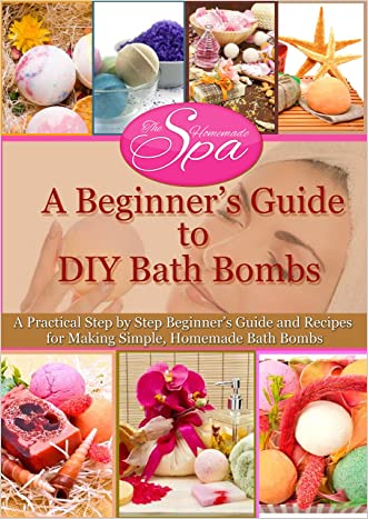 A Beginner's Guide to DIY Bath Bombs: A Practical Step by Step Beginner's Guide and Recipes for Making Simple, Homemade Bath Bombs (The Homemade Spa) written by Emma Claire