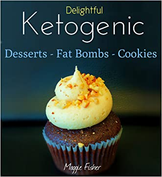 Maggie's Delightful Ketogenic Desserts, Fat Bombs & Cookies: 50+ Unbelievably Low Carb Recipes To Help You Accelerate Weight Loss written by Maggie Fisher