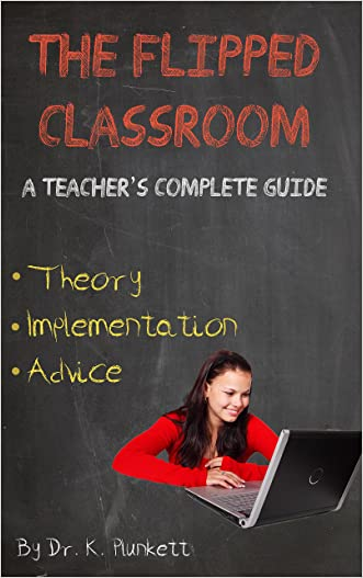 The Flipped Classroom - A Teacher's Complete Guide: Theory, Implementation, and Advice written by Dr. K. Plunkett