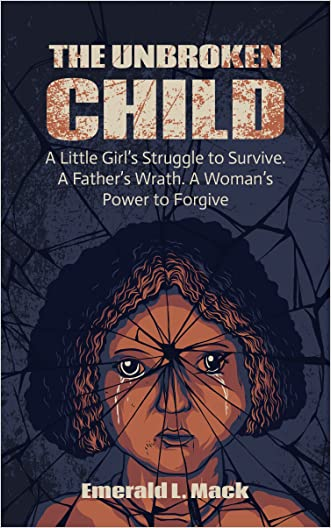 The Unbroken Child: A Little Girl's Struggle to Survive. A Father's Wrath. A Woman's Power to Forgive