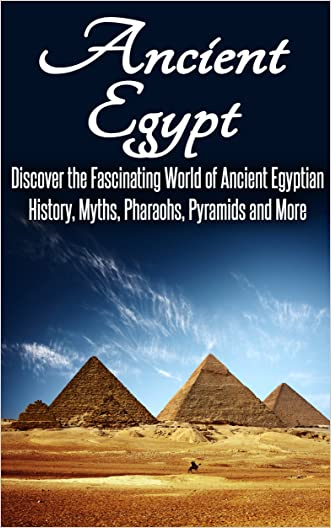Ancient Egypt: Discover the Fascinating World of Ancient Egyptian History, Myths, Pyramids and More: Ancient Egypt, Ancient Egypt Fiction, Ancient Rome, Ancient Greece, Egyptian History, Egypt