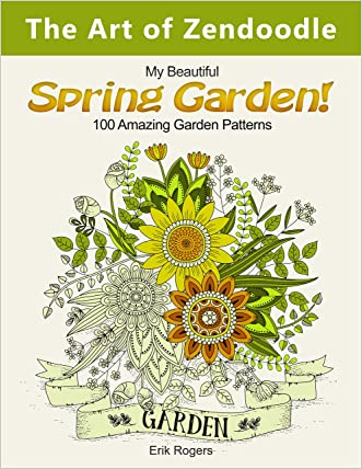 The Art of Zendoodle: My Beautiful Spring Garden! 100 Amazing Garden Patterns (nature pattern, floral pattern, bird design)