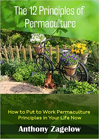The 12 Principles of Permaculture: How to Put to Work Permaculture Principles in Your Life Now (Permaculture design, Green Living)