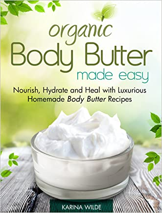 Organic Body Butter Made Easy: Nourish, Hydrate and Heal with Luxurious Homemade Body Butter Recipes
