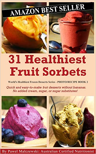31 Healthiest Fruit Sorbets: Quick and easy-to-make fruit desserts without bananas. No added cream, sugar, or sugar substitutes! (World's Healthiest Frozen Desserts Series Book 2)