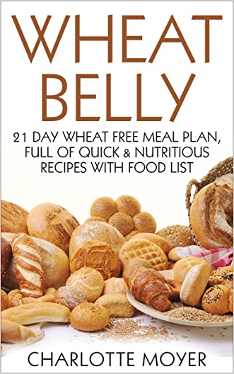 WHEAT BELLY: GLUTEN FREE: 21 Day Wheat-Free Meal Plan, Full of Quick and Nutritious Recipes with Food List (Slow Cooker, Low Carb, Grain Free, Weight Loss) (Healthy, Low Fat, Quick & Easy)