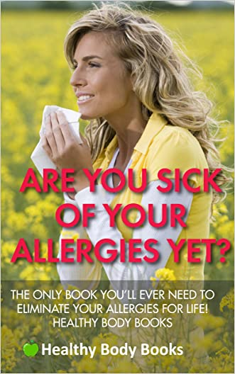 Are You Sick Of Your Allergies Yet? The Only Book You'll Ever Need to Eliminate Your Allergies for Life! (Allergies, asthma, pollen)