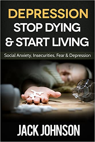 Depression: Stop Dying & Start Living- Social Anxiety, Insecurities, Fear & Depression Cure ($1000 VALUE BONUS- depression, anxiety, stress, overcoming fear, Become Free)