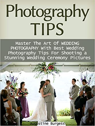 Photography Tips: Master the Art of Wedding Photography With Best Wedding Photography Tips for Shooting a Stunning Wedding Ceremony Photos (photography tips, photographer, wedding photography) written by Augustine Burgess