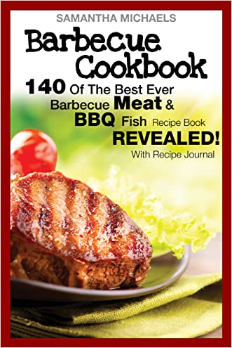 Barbecue Cookbook: 140 Of The Best Ever Barbecue Meat & BBQ Fish Recipes Book...Revealed! (With Recipe Journal) written by Samantha Michaels