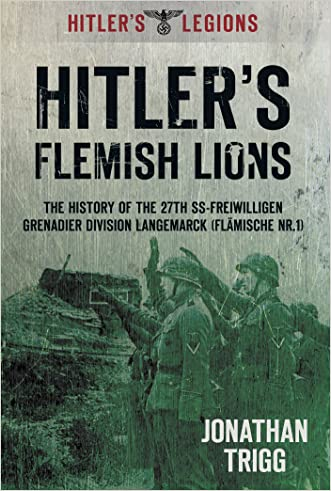 Hitler's Flemish Lions: The History of the SS-Freiwilligan Grenadier Division Langemarck (Flamische Nr. 1) (Hitler's Legions)