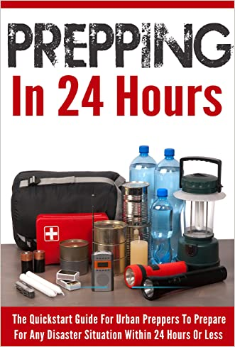 Prepping In 24 Hours  - The Quickstart Guide for Urban Preppers to Prepare For Any Disaster Situation within 24 Hours Or Less (Prepping Survival, Prepping ... For Any Disasters, Urban Preppers Guide)
