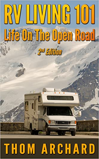 RV Living 101: Life On The Open Road (2nd Edition) (motor home, travel, Recreational Vehicle, camper, touring, motor home, RV) written by Thom Archard