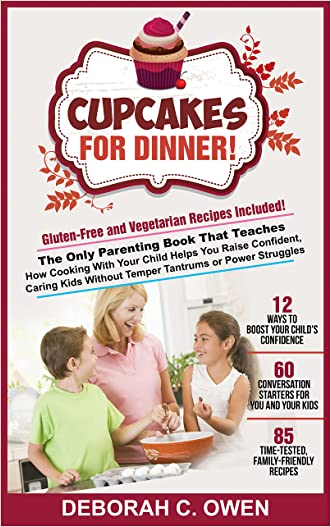 Cupcakes For Dinner!: The Only Parenting Book That Teaches How Cooking With Your Child Helps You Raise Confident, Caring Kids Without Temper Tantrums or Power Struggles. Includes 85 recipes & more!