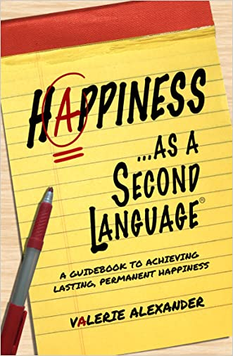 Happiness as a Second Language: A Guidebook to Achieving Lasting, Permanent Happiness