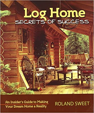 Log Home Secrets of Success: An Insider's Guide to Making Your Dream Home a Reality written by Roland Sweet