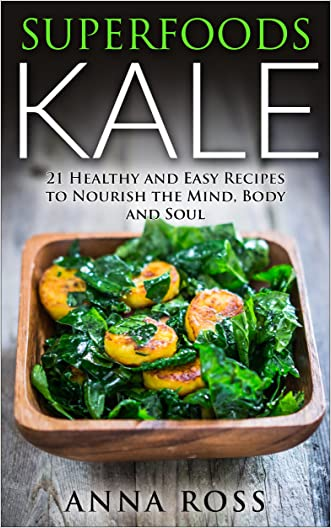 Salad Recipes: Superfoods Kale: 21 Healthy and Easy Recipes to Nourish the Mind, Body and Soul. (Antioxidants, Organic, Kale, health, soul, Whole foods , Nutrition, Vitamins, Common ingredients)