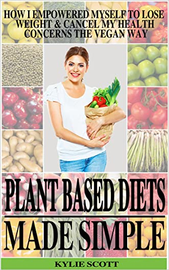 Plant Based Diets Made Simple: How I Empowered Myself to Lose Weight & Cancel My Health Concerns the Vegan Way