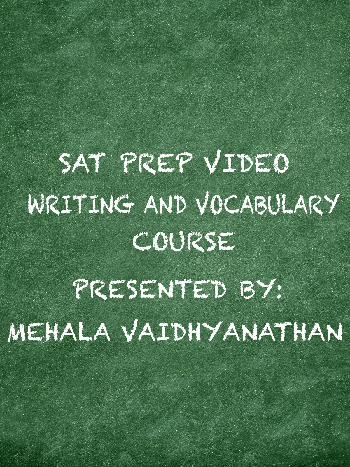 SAT Prep Video Writing and Vocabulary Course Presented by: Mehala Vaidhyanathan
