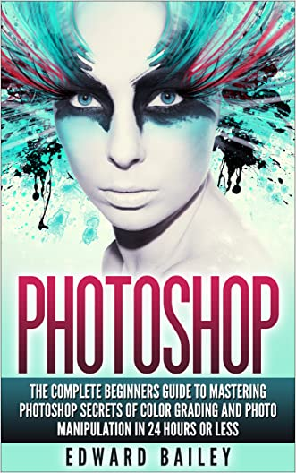 Photoshop: The Complete Beginners Guide To Mastering Photoshop In 24 Hours Or Less! Secrets Of Color Grading And Photo Manipulation! (Graphic Design, Adobe Photoshop, Digital Photography, Creativity)