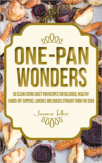 One-Pan Wonders: 50 Clean Eating Sheet Pan Recipes for Delicious, Healthy Hands-Off Suppers, Lunches and Snacks Straight From the Oven (Clean Eating Sheet Pan Cookbook) written by Jessica Teller