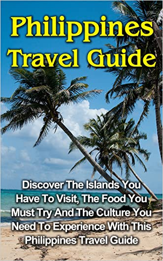 Philippines Travel Guide: Discover The Islands You Have To Visit, The Food You Must Try And The Culture You Need To Experience With This Philippines Travel Guide