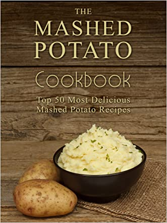 The Mashed Potato Cookbook: Top 50 Most Delicious Mashed Potato Recipes (Recipe Top 50's Book 73) written by Julie Hatfield