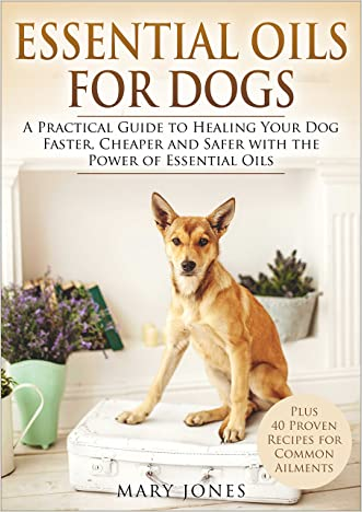 Essential Oils For Dogs: A Practical Guide to Healing Your Dog Faster, Cheaper and Safer with the Power of Essential Oils: Essential Oils For Dogs
