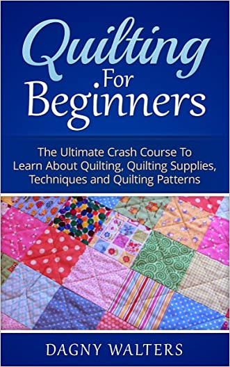 Quilting for Beginners: The Ultimate Crash Course To Learn About Quilting, Quilting Supplies, Techniques and Quilting Patterns (Crochet, How To Crochet, ... Sewing, Quilting, Crochet Stitches)