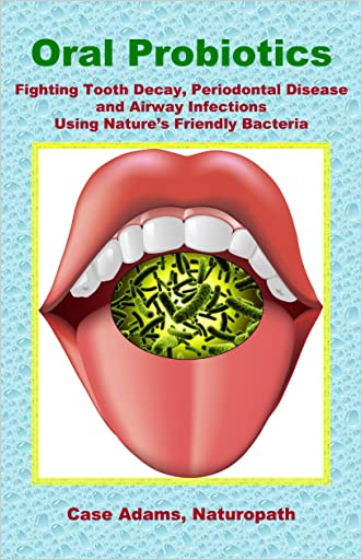 Oral Probiotics: Fighting Tooth Decay, Periodontal Disease and Airway Infections Using Nature's Friendly Bacteria written by Case Adams Naturopath