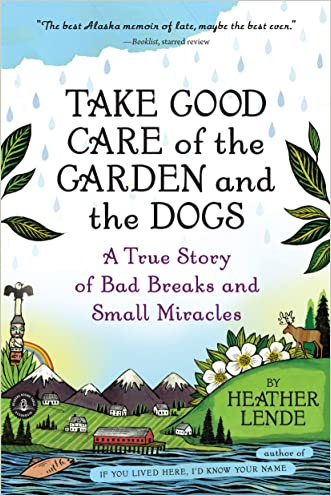 Take Good Care of the Garden and the Dogs: A True Story of Bad Breaks and Small Miracles written by Heather Lende