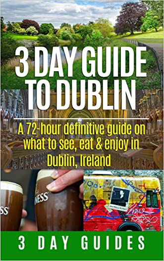 3 Day Guide to Dublin: A 72-hour Definitive Guide on What to See, Eat and Enjoy in Dublin, Ireland (3 Day Travel Guides Book 11)