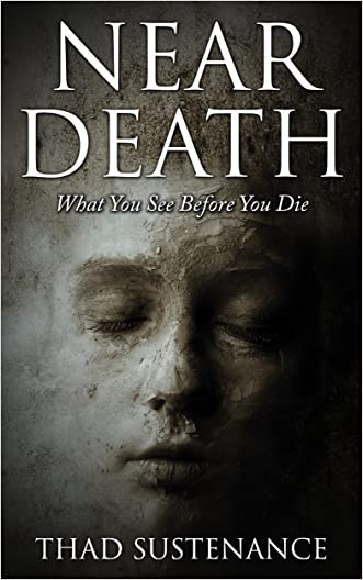 Near Death: What You See Before You Die (Near Death Experience, Death, heaven, afterlife, out of body)