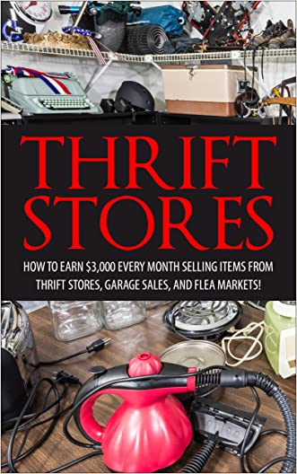 Thrift Store: How to Earn $3000+ Every Month Selling Easy to Find Items From Thrift Stores, Garage Sales, and Flea Markets (Amazon FBA - Selling on Ebay ... Online - Etsy Business - Work From Home)